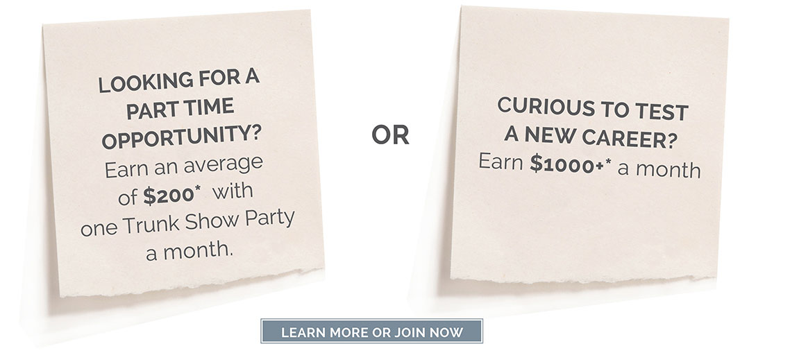 Looking for a part time opportunity? Earn an average of $200* with one Trunk Show Party a month. OR Curious to test a new career? Earn $1000+* a month. Click here to LEARN MORE OR JOIN NOW.
