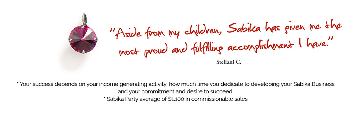 Aside from my children, Sabika has given me the most proud and fulfilling accomplishment I have. - Stellani C. * Your success depends on your income generating activity, how much time you dedicate to developing your Sabika Business and your commitment and desire to succeed. * Sabika Party average of $1,100 in commissionable sales.