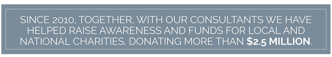 Since 2010, Together, with our Consultants we have helped raise awareness and funds for local and national charities, donating more than $2.5 million.