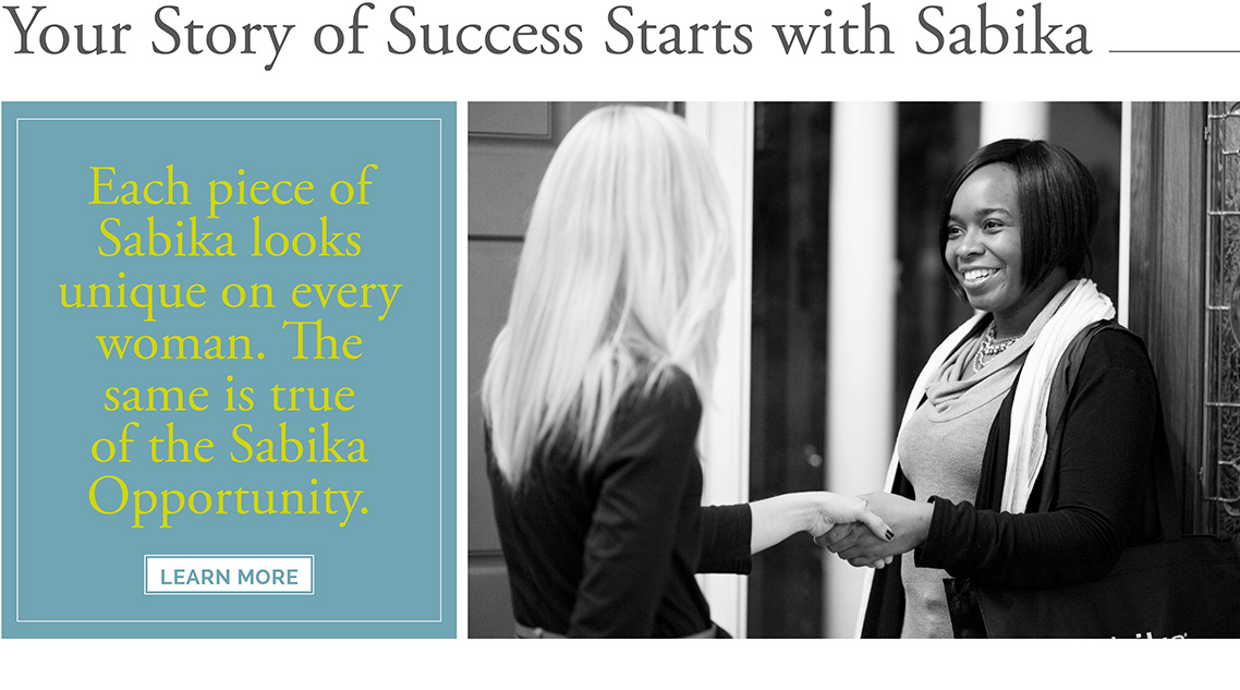 Your Story of Success Starts with Sabika. Each piece of Sabika looks unique on every woman. The same is true of the Sabika Opportunity. Click here to Learn More.