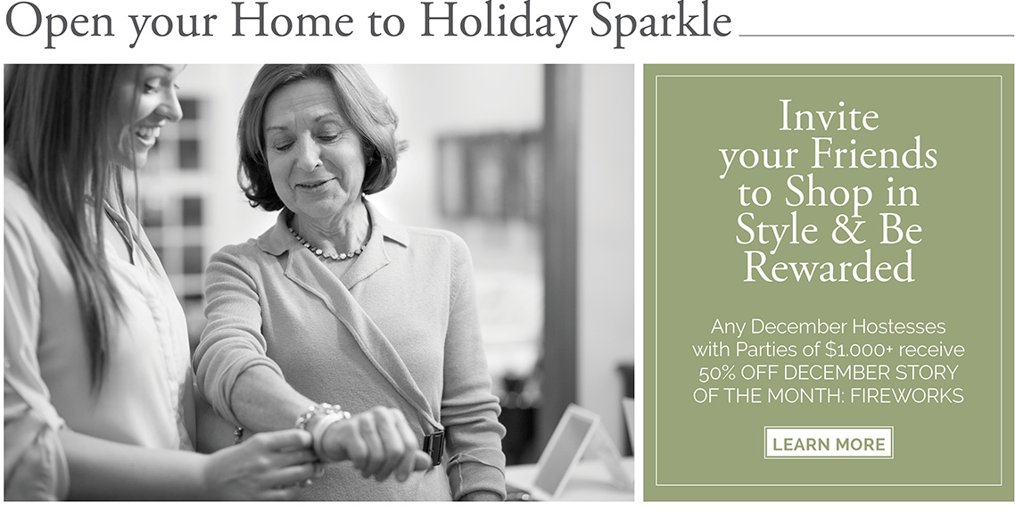 Open your home to holiday sparkle. Invite your Friends to shop in Style & be rewarded. Any December Hostesses with Parties of $1,000+ receive 50% off December Story of the Month: Fireworks. Click here to learn more.
