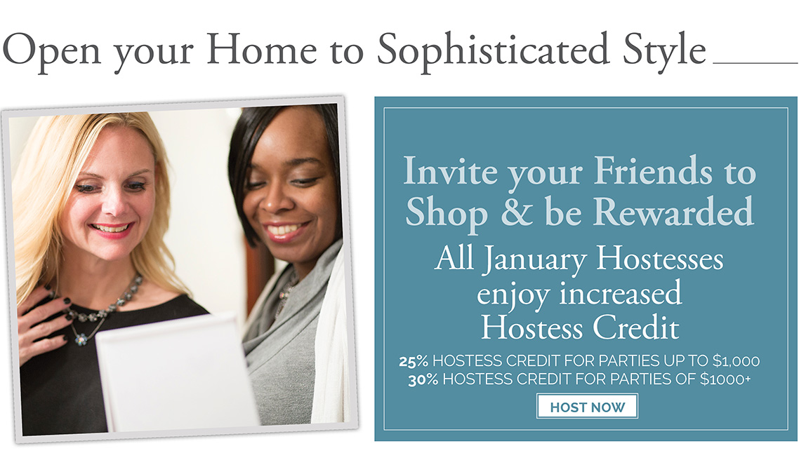 Open your home to sophisticated style. Invite your friends to shop & be rewarded. All January Hostesses enjoy increased Hostess Credit. 25% Hostess credit for parties up to $1,000. 30% Hostess credit for parties of $1000+. Click here to host now.
