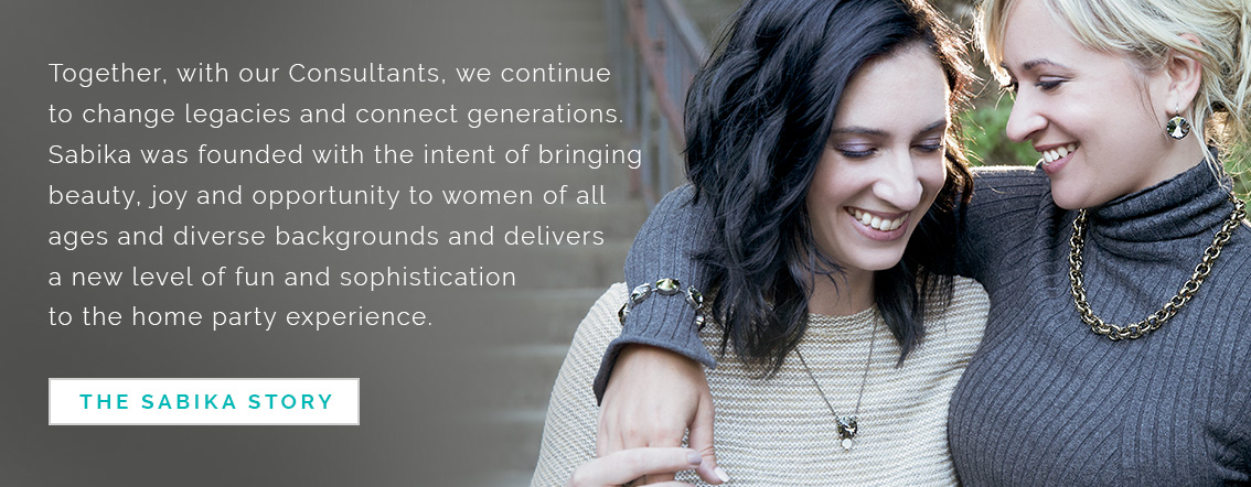Together, with our Consultants, we continue to change legacies and connect generations. Sabika was founded with the intent of bringing beauty, joy and opportunity to women of all ages and diverse backgrounds and delivers a new level of fun and sophistication to the home party experience. Click here for the Sabika Story